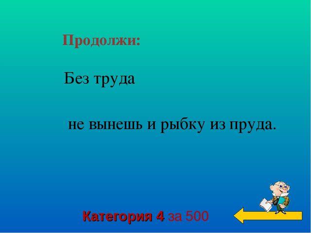 Продолжи: Категория 4 за 500 Без труда   не вынешь и рыбку из пруда.