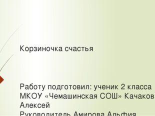 Корзиночка счастья Работу подготовил: ученик 2 класса МКОУ «Чемашинская СОШ»