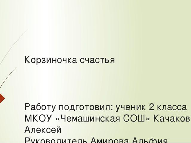 Корзиночка счастья Работу подготовил: ученик 2 класса МКОУ «Чемашинская СОШ»...