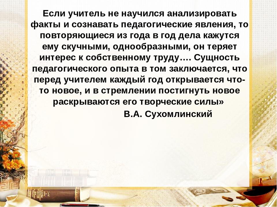 Если учитель не научился анализировать факты и сознавать педагогические явлен...