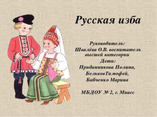 Русская изба Руководитель: Швалёва О.В. воспитатель высшей категории Дети: П