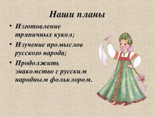 Наши планы Изготовление тряпичных кукол; Изучение промыслов русского народа;