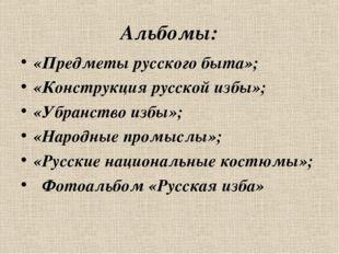Альбомы: «Предметы русского быта»; «Конструкция русской избы»; «Убранство изб