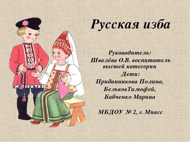 Русская изба Руководитель: Швалёва О.В. воспитатель высшей категории Дети: П...