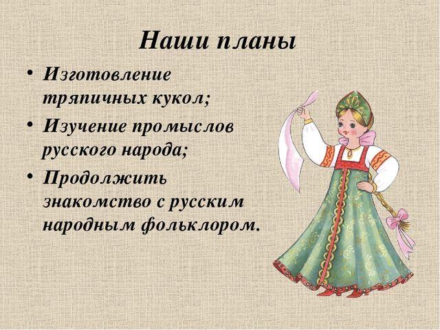 Наши планы Изготовление тряпичных кукол; Изучение промыслов русского народа;...