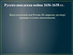 Русско-шведская война 1656-1658 гг. Была неудачной для России. По мирному дог