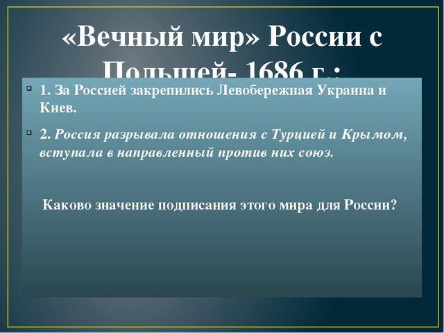 «Вечный мир» России с Польшей- 1686 г.: 1. За Россией закрепились Левобережна...