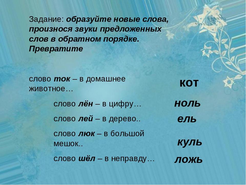 Задание: образуйте новые слова, произнося звуки предложенных слов в обратном...