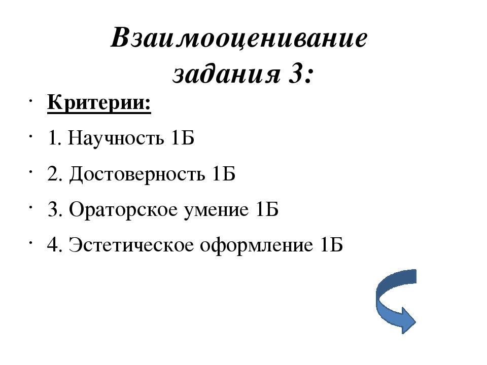Взаимооценивание задания 3: Критерии: 1. Научность 1Б 2. Достоверность 1Б 3....