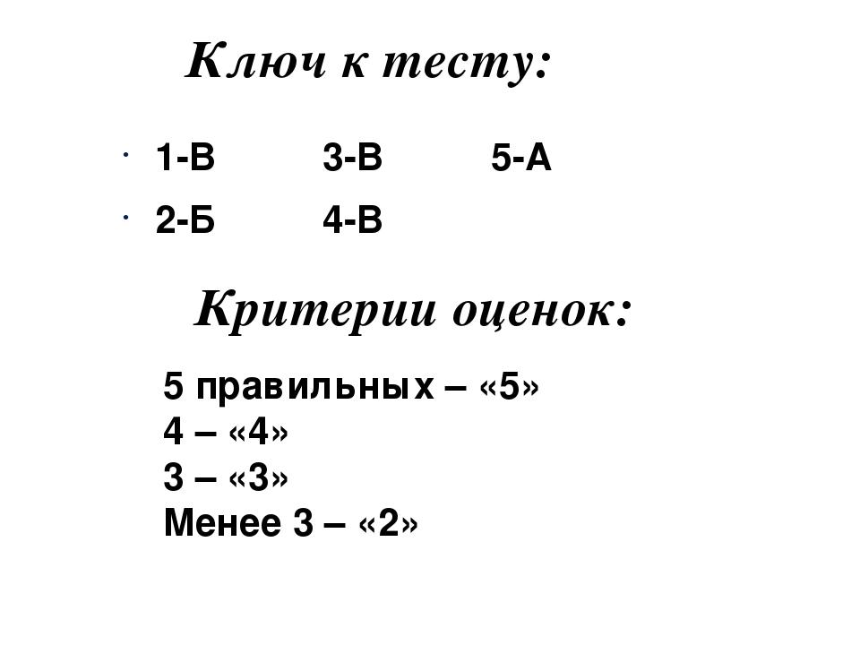 Ключ к тесту: 1-В 3-В 5-А 2-Б 4-В Критерии оценок: 5 правильных – «5» 4 – «4»...