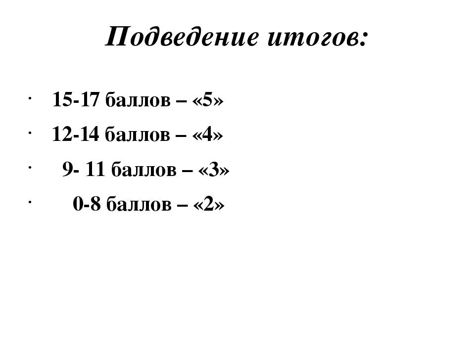 Подведение итогов: 15-17 баллов – «5» 12-14 баллов – «4» 9- 11 баллов – «3» 0...
