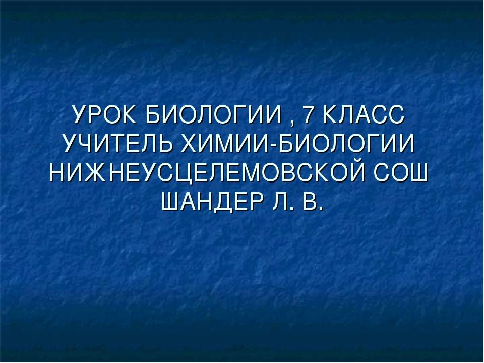 УРОК БИОЛОГИИ , 7 КЛАСС УЧИТЕЛЬ ХИМИИ-БИОЛОГИИ НИЖНЕУСЦЕЛЕМОВСКОЙ СОШ ШАНДЕР...