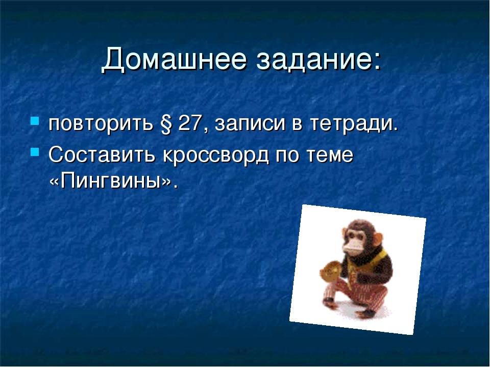 Домашнее задание: повторить § 27, записи в тетради. Составить кроссворд по те...