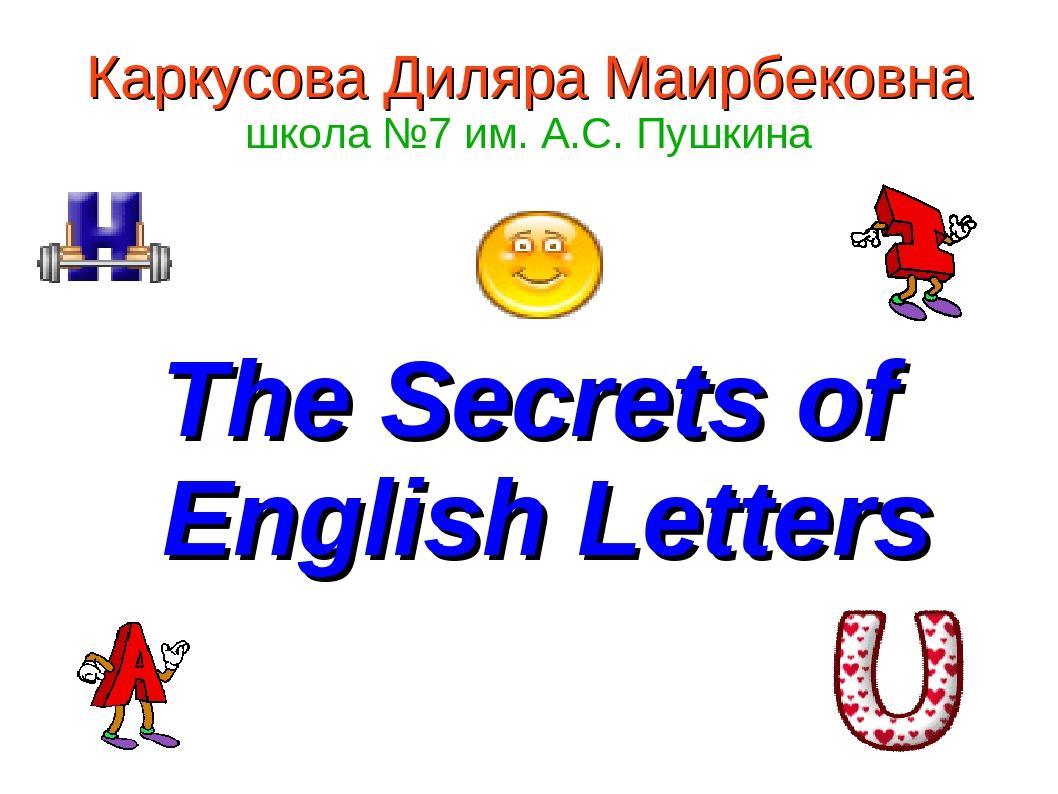 Каркусова Диляра Маирбековна школа №7 им. А.С. Пушкина The Secrets of English...