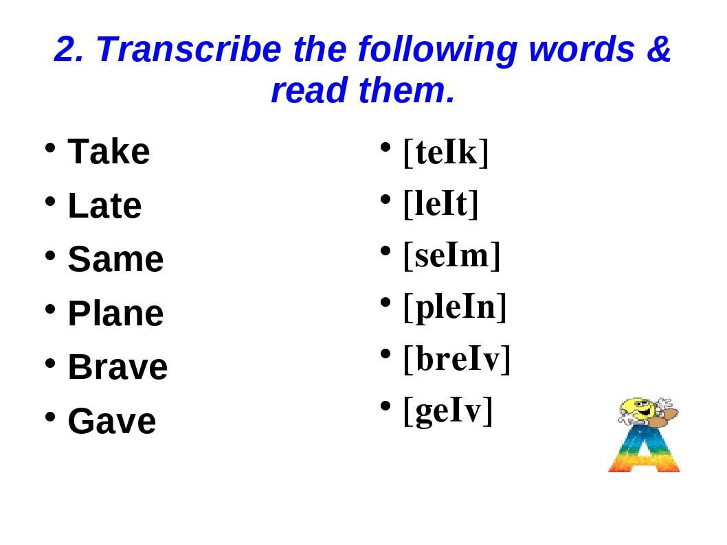 2. Transcribe the following words & read them. Take Late Same Plane Brave Gav...