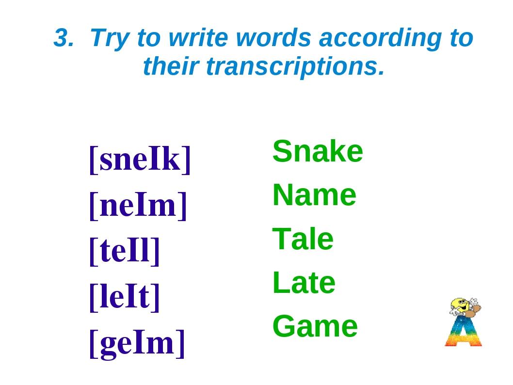 3. Try to write words according to their transcriptions. [sneIk] [neIm] [teIl...