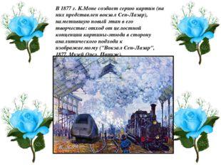 В 1877 г. К.Моне создает серию картин (на них представлен вокзал Сен-Лазар),
