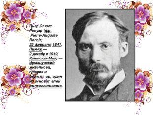 Пьер Огю́ст Ренуа́р (фр.Pierre-Auguste Renoir; 25 февраля 1841, Лимож— 2 де