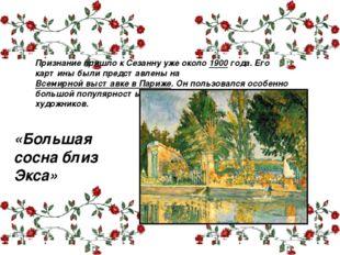 Признание пришло к Сезанну уже около 1900 года. Его картины были представлены
