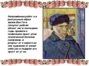 Напряжённая работа и разгульный образ жизни Ван Гога (злоупотреблял абсентом)