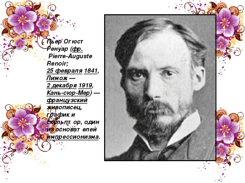 Пьер Огю́ст Ренуа́р (фр.Pierre-Auguste Renoir; 25 февраля 1841, Лимож— 2 де...