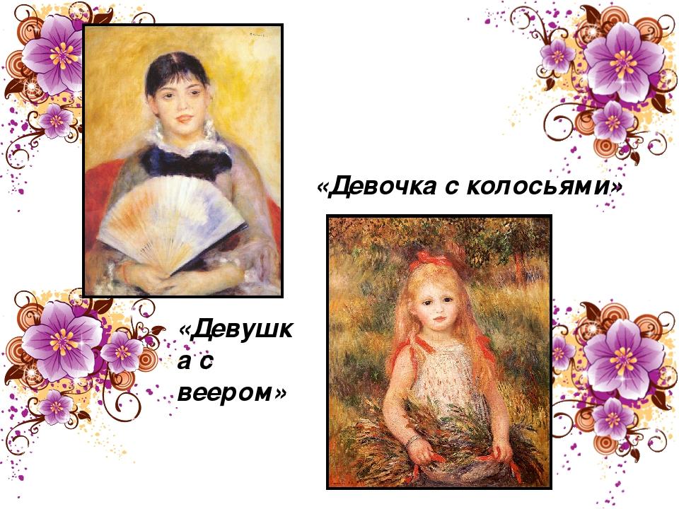 «Девушка с веером» «Девочка с колосьями»