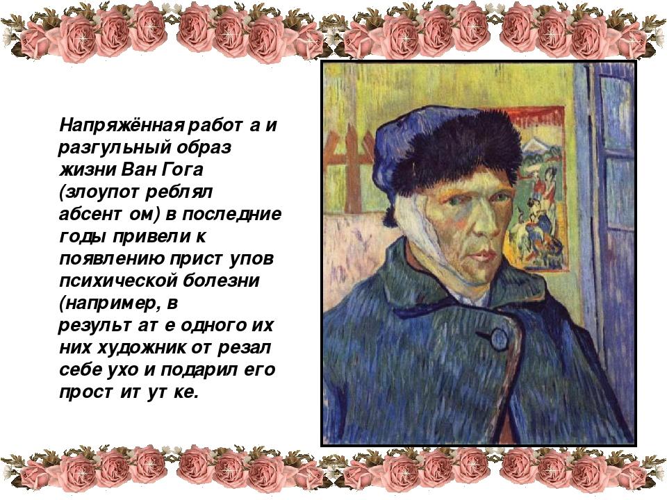 Напряжённая работа и разгульный образ жизни Ван Гога (злоупотреблял абсентом)...