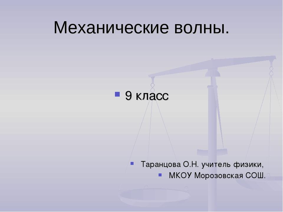 Механические волны. 9 класс Таранцова О.Н. учитель физики, МКОУ Морозовская С...