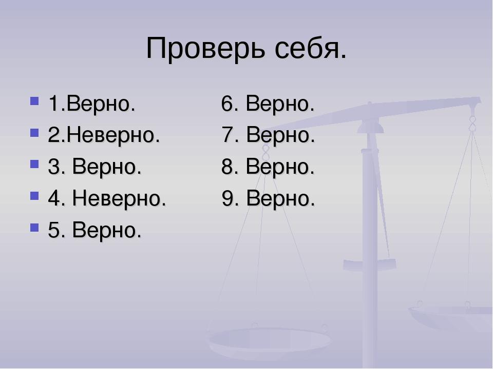 Проверь себя. 1.Верно. 6. Верно. 2.Неверно. 7. Верно. 3. Верно. 8. Верно. 4....