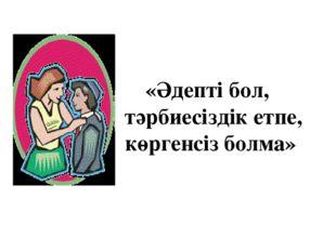 «Әдепті бол, тәрбиесіздік етпе, көргенсіз болма»