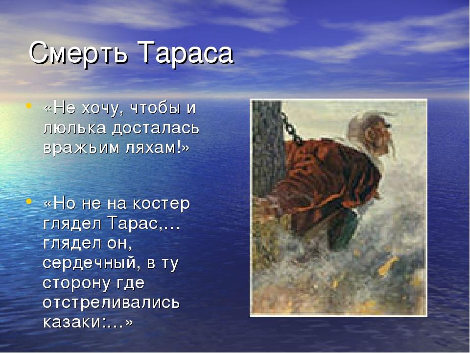 Смерть Тараса «Не хочу, чтобы и люлька досталась вражьим ляхам!» «Но не на ко...