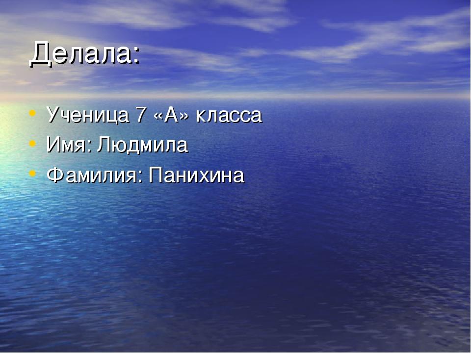 Делала: Ученица 7 «А» класса Имя: Людмила Фамилия: Панихина