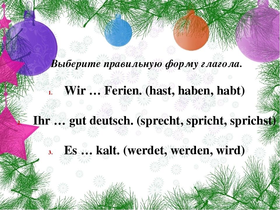 Выберите правильную форму глагола. Wir … Ferien. (hast, haben, habt) Ihr … gu...