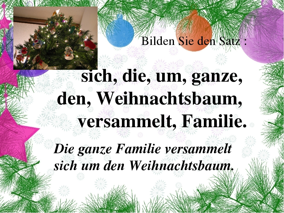 Bilden Sie den Satz : sich, die, um, ganze, den, Weihnachtsbaum, versammelt,...