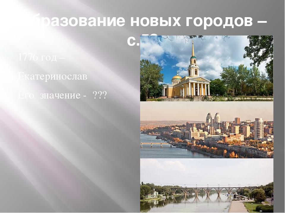 Образование новых городов –с.52 1776 год – Екатеринослав Его значение - ???