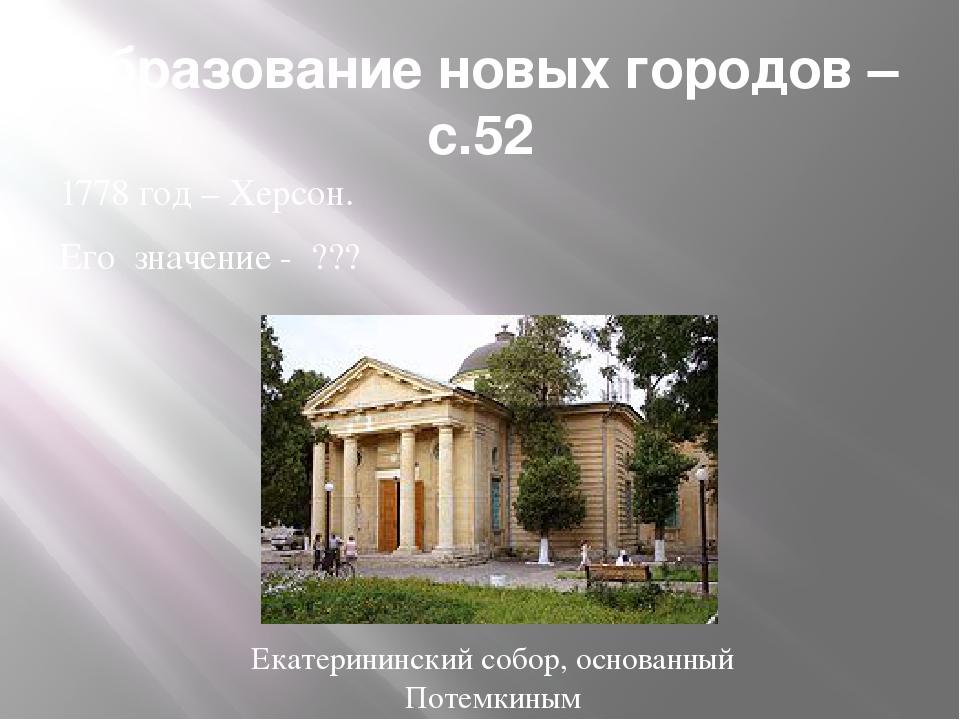 Образование новых городов –с.52 1778 год – Херсон. Его значение - ??? Екатери...