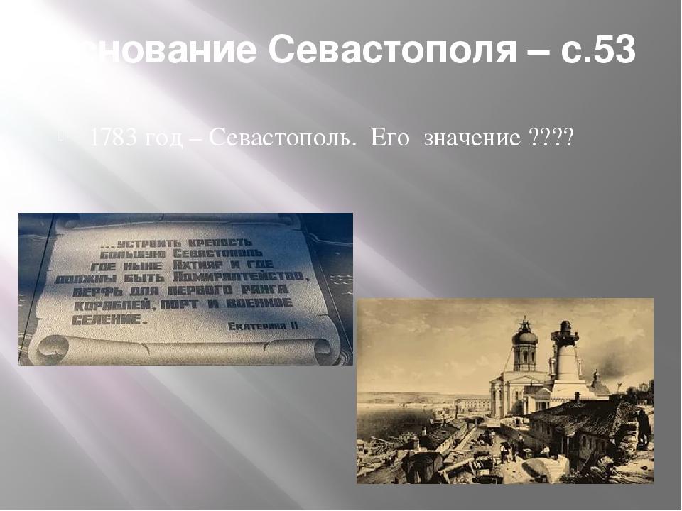 Основание Севастополя – с.53 1783 год – Севастополь. Его значение ????