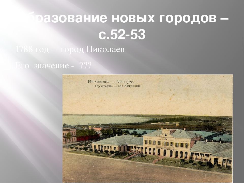 Образование новых городов –с.52-53 1788 год – город Николаев Его значение - ???