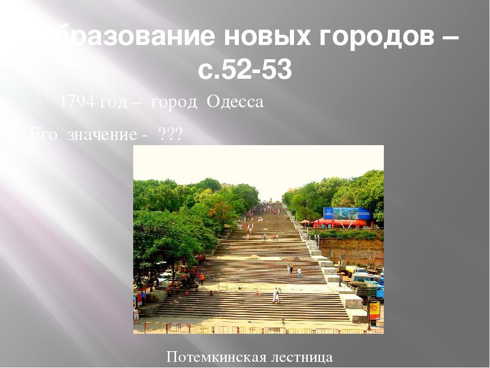 Образование новых городов – с.52-53 1794 год – город Одесса Его значение - ??...