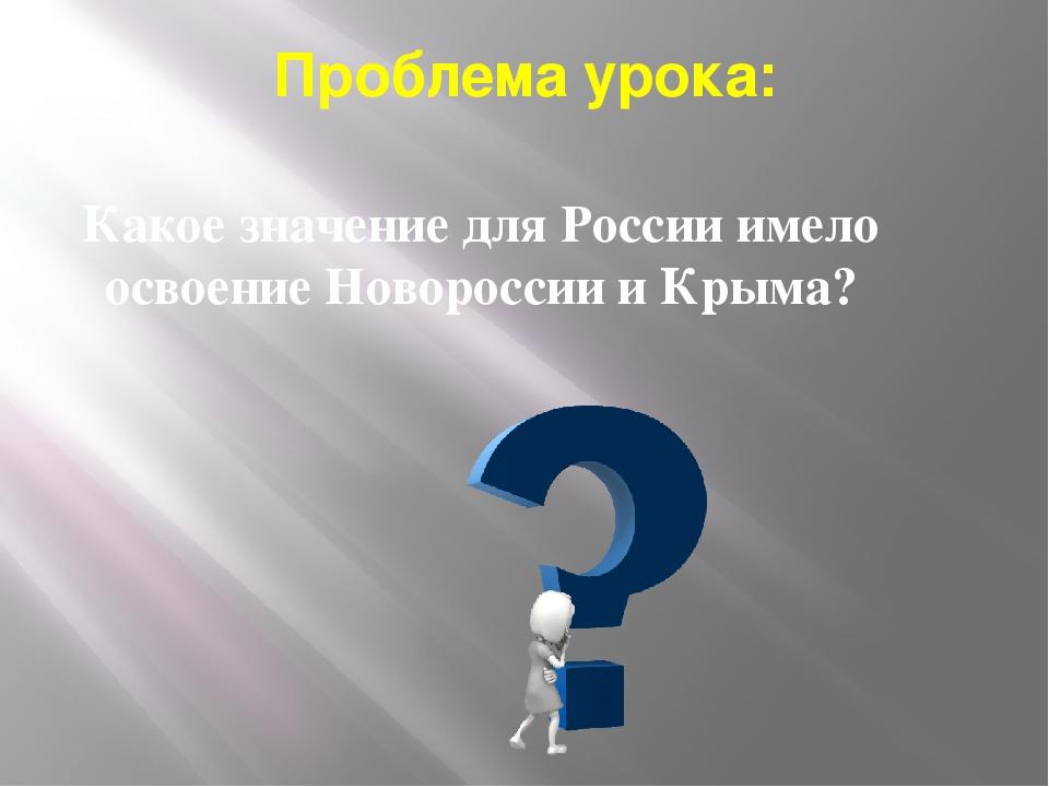 Проблема урока: Какое значение для России имело освоение Новороссии и Крыма?