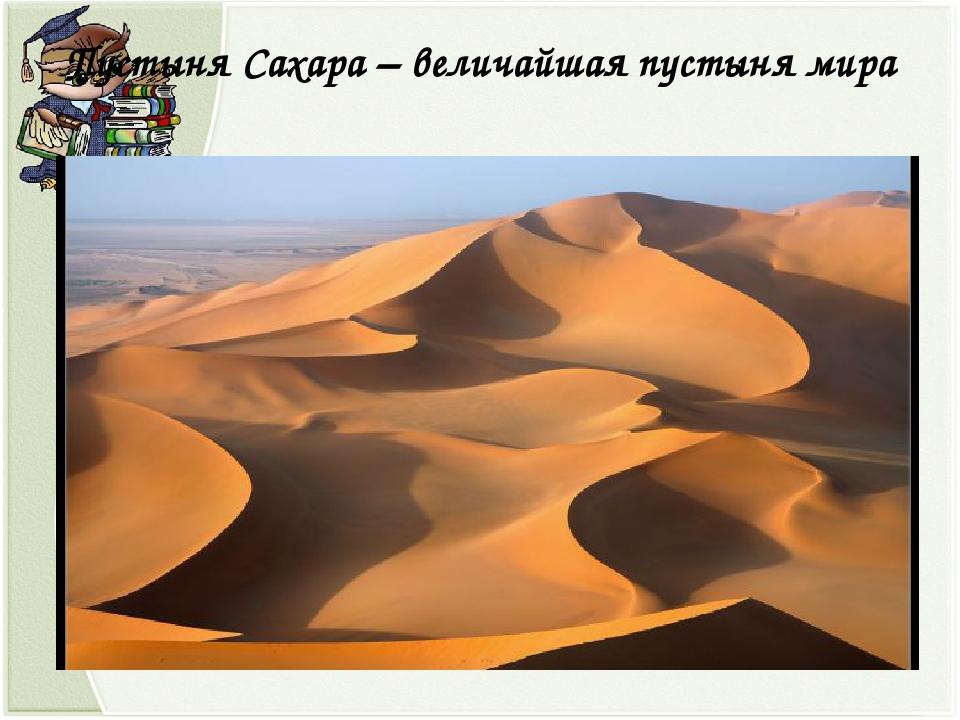 Пустыня Сахара – величайшая пустыня мира