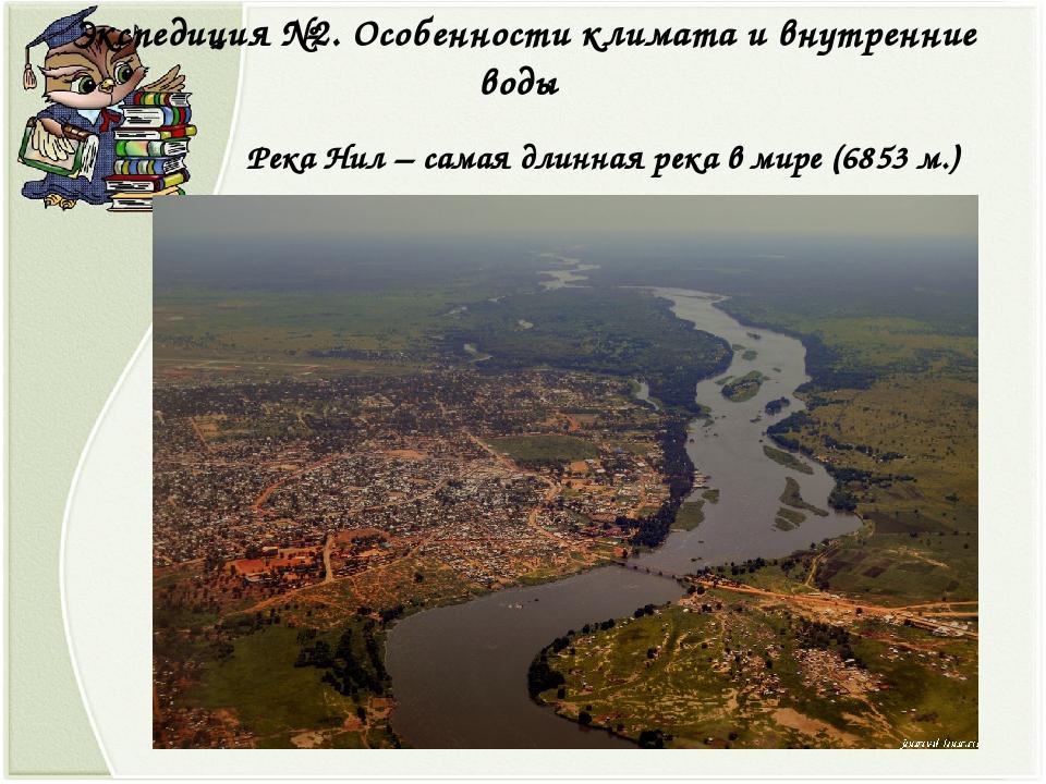 Экспедиция №2. Особенности климата и внутренние воды Река Нил – самая длинная...