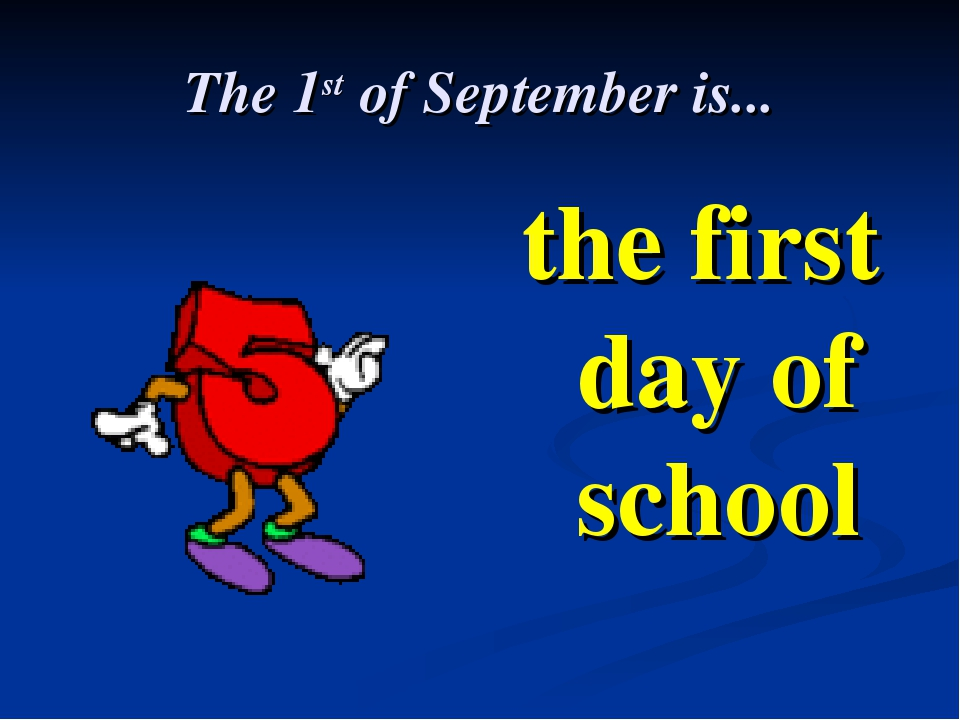 The 1st of September is... the first day of school