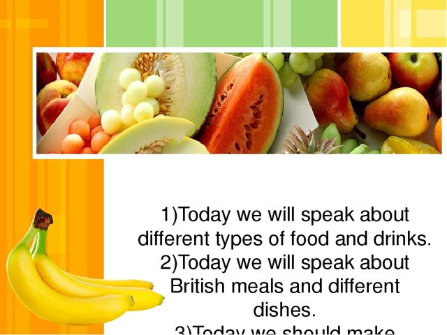 1)Today we will speak about different types of food and drinks. 2)Today we wi...