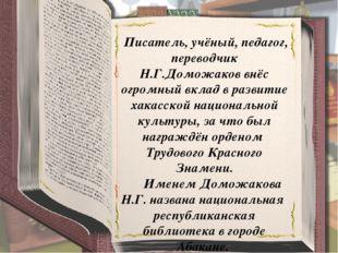 Писатель, учёный, педагог, переводчик Н.Г.Доможаков внёс огромный вклад в ра
