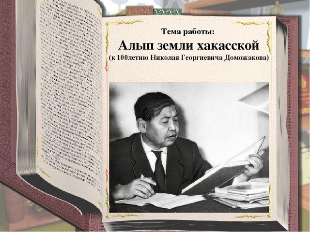 Тема работы: Алып земли хакасской (к 100летию Николая Георгиевича Доможакова)