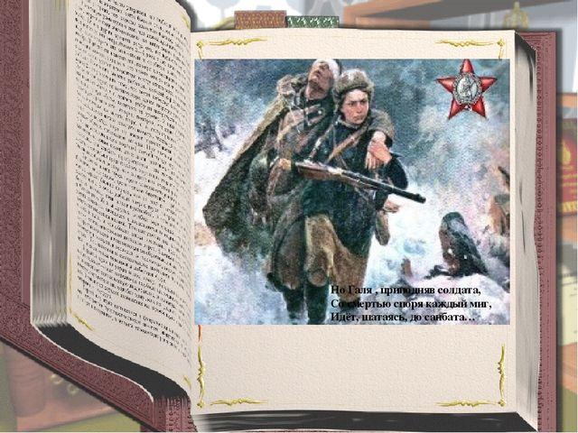 Но Галя , приподняв солдата, Со смертью споря каждый миг, Идёт, шатаясь, до...