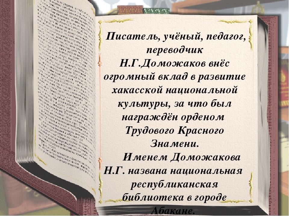 Писатель, учёный, педагог, переводчик Н.Г.Доможаков внёс огромный вклад в ра...