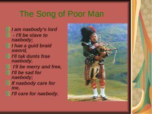 The Song of Poor Man I am naebody's lord - I'll be slave to naebody; I hae a