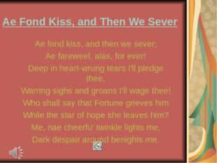 Ae Fond Kiss, and Then We Sever Ae fond kiss, and then we sever; Ae fareweel,